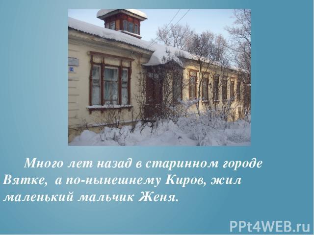 Много лет назад в старинном городе Вятке, а по-нынешнему Киров, жил маленький мальчик Женя.