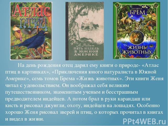 На день рождения отец дарил ему книги о природе- «Атлас птиц в картинках», «Приключения юного натуралиста в Южной Америке», семь томов Брема «Жизнь животных». Эти книги Женя читал с удовольствием. Он воображал себя великим путешественником, знаменит…