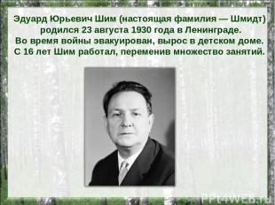 Эдуард Юрьевич Шим (настоящая фамилия — Шмидт) родился 23 августа 1930 года в Ле