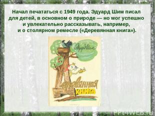 Начал печататься с 1949 года. Эдуард Шим писал для детей, в основном о природе —