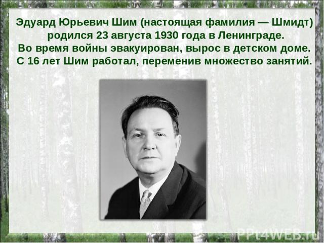 Эдуард Юрьевич Шим (настоящая фамилия — Шмидт) родился 23 августа 1930 года в Ленинграде. Во время войны эвакуирован, вырос в детском доме. С 16 лет Шим работал, переменив множество занятий.