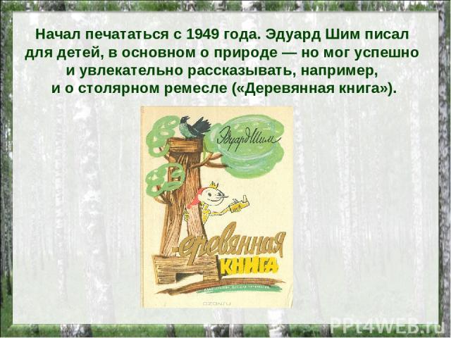 Начал печататься с 1949 года. Эдуард Шим писал для детей, в основном о природе — но мог успешно и увлекательно рассказывать, например, и о столярном ремесле («Деревянная книга»).