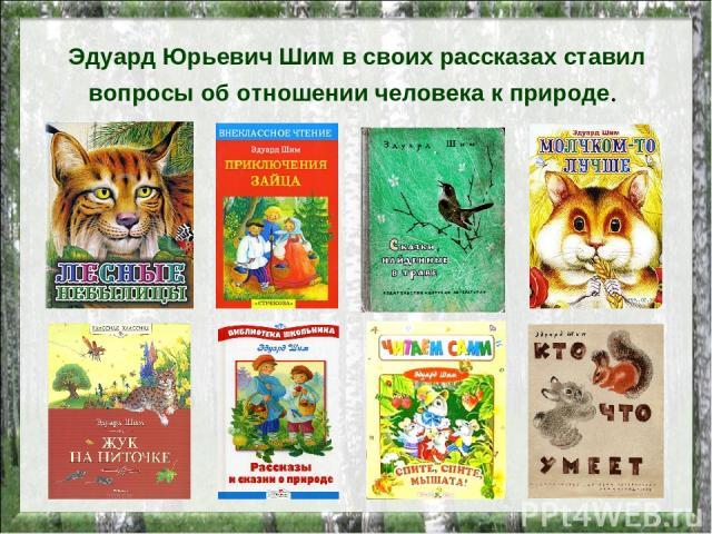 Эдуард Юрьевич Шим в своих рассказах ставил вопросы об отношении человека к природе.