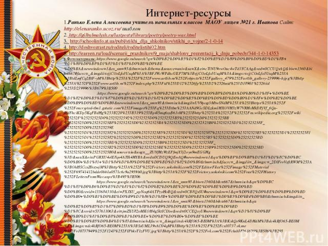 Интернет-ресурсы 1.Ранько Елена Алексеевна учитель начальных классов МАОУ лицея №21 г. Иванова Сайт: http://elenaranko.ucoz.ru/ шаблон 2. http://gilbylmalysh.ru/lastposts/library/poetry/poetry-war.html 3. http://schoolinfo.at.ua/publ/stikhi_dlja_sh…