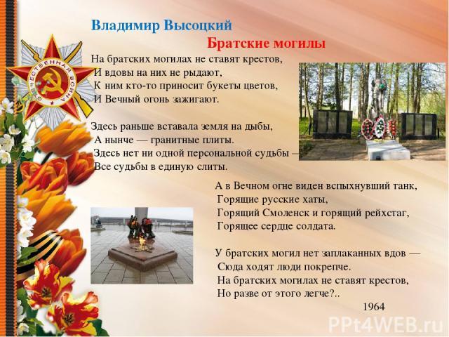 Владимир Высоцкий Братские могилы На братских могилах не ставят крестов, И вдовы на них не рыдают, К ним кто-то приносит букеты цветов, И Вечный огонь зажигают. Здесь раньше вставала земля на дыбы, А нынче — гранитные плиты. Здесь нет ни одной персо…