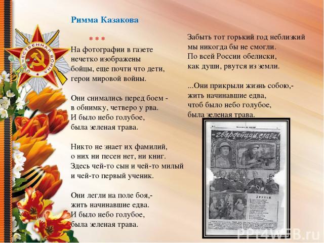 Римма Казакова * * * На фотографии в газете нечетко изображены бойцы, еще почти что дети, герои мировой войны. Они снимались перед боем - в обнимку, четверо у рва. И было небо голубое, была зеленая трава. Никто не знает их фамилий, о них ни песен не…