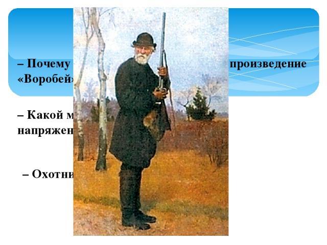 – Почему И. С. Тургенев назвал свое произведение «Воробей»? – Какой момент рассказа наиболее напряженный? – Охотник – это кто?