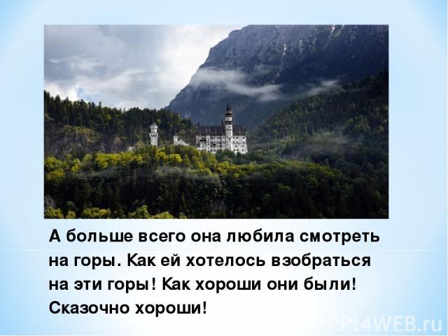 А больше всего она любила смотреть на горы. Как ей хотелось взобраться на эти горы! Как хороши они были! Сказочно хороши!
