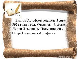 Виктор Астафьев родился 1 мая 1924 года в селе Овсянка. В семье Лидии Ильинич