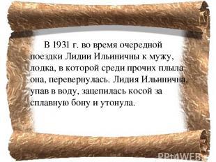 В 1931г. во время очередной поездки Лидии Ильиничны к мужу, лодка, в которой ср