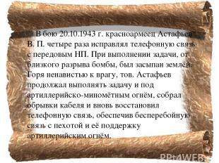 В бою 20.10.1943г. красноармеец Астафьев В. П. четыре раза исправлял телефонную