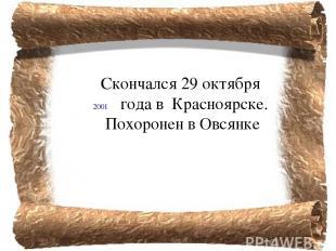 Скончался29 октября годав Красноярске. Похоронен в Овсянке