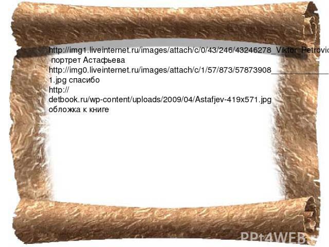 http://img1.liveinternet.ru/images/attach/c/0/43/246/43246278_Viktor_Petrovich_Astafev_.jpg портрет Астафьева http://img0.liveinternet.ru/images/attach/c/1/57/873/57873908______________1.jpg спасибо http://detbook.ru/wp-content/uploads/2009/04/Astaf…
