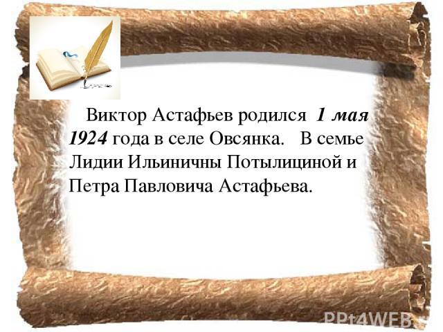 Виктор Астафьев родился 1 мая 1924 года в селе Овсянка. В семье Лидии Ильиничны Потылициной и Петра Павловича Астафьева.