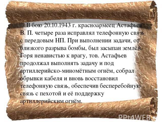 В бою 20.10.1943г. красноармеец Астафьев В. П. четыре раза исправлял телефонную связь с передовым НП. При выполнении задачи, от близкого разрыва бомбы, был засыпан землёй. Горя ненавистью к врагу, тов. Астафьев продолжал выполнять задачу и под арти…