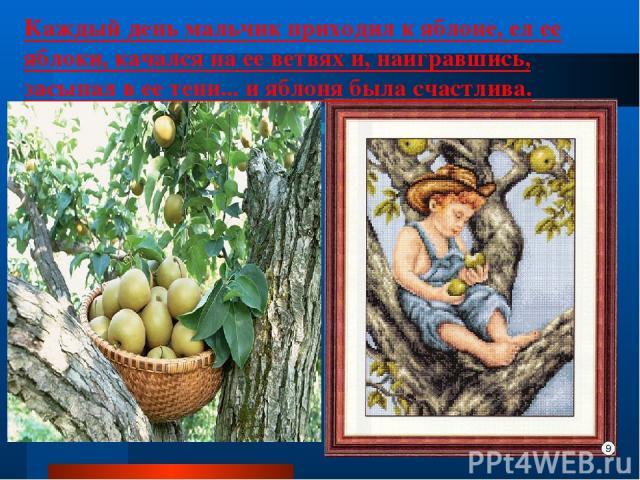 Каждый день мальчик приходил к яблоне, ел ее яблоки, качался на ее ветвях и, наигравшись, засыпал в ее тени... и яблоня была счастлива.