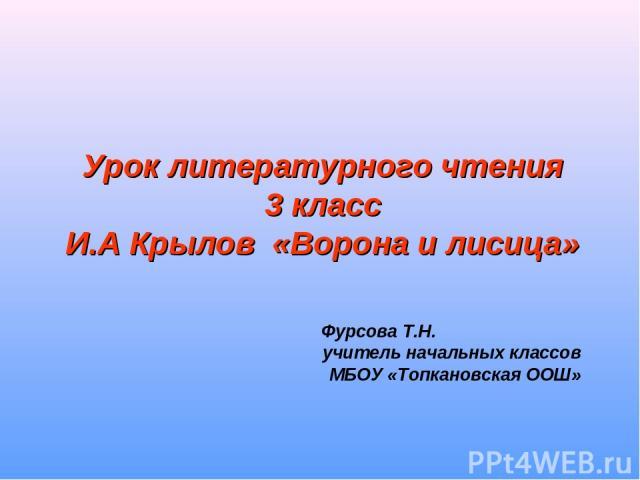Урок литературного чтения 3 класс И.А Крылов «Ворона и лисица» Фурсова Т.Н. учитель начальных классов МБОУ «Топкановская ООШ»