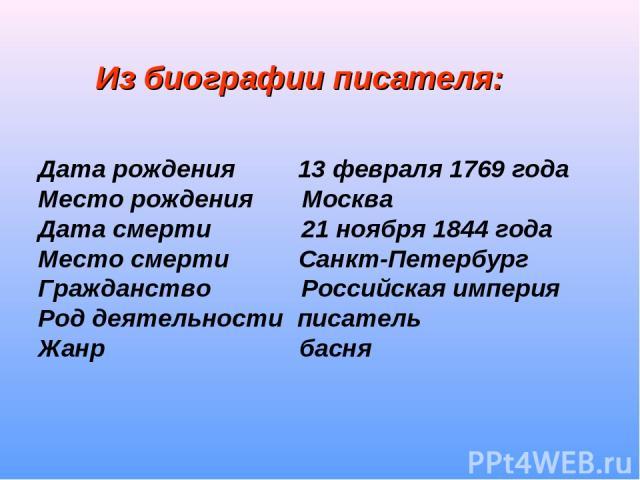Из биографии писателя: Дата рождения 13 февраля 1769 года Место рождения Москва Дата смерти 21 ноября 1844 года Место смерти Санкт-Петербург Гражданство Российская империя Род деятельности писатель Жанр басня