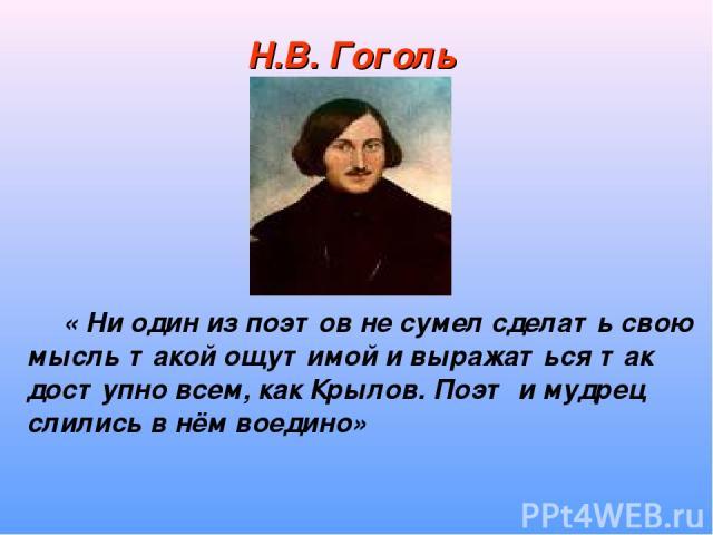 Н.В. Гоголь « Ни один из поэтов не сумел сделать свою мысль такой ощутимой и выражаться так доступно всем, как Крылов. Поэт и мудрец слились в нём воедино»