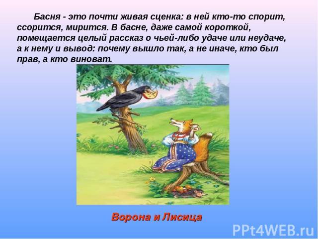 Ворона и Лисица Басня - это почти живая сценка: в ней кто-то спорит, ссорится, мирится. В басне, даже самой короткой, помещается целый рассказ о чьей-либо удаче или неудаче, а к нему и вывод: почему вышло так, а не иначе, кто был прав, а кто виноват.