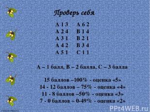 Проверь себя А 1 3 А 2 4 А 3 1 А 4 2 А 5 1 А – 1 балл, В – 2 балла, С – 3 балла
