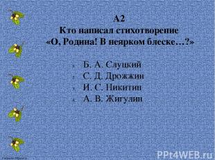 А2 Кто написал стихотворение «О, Родина! В неярком блеске…?» Б. А. Слуцкий С. Д.