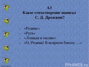 А3 Какое стихотворение написал С. Д. Дрожжин? «Родине» «Русь» «Лошади в океане»