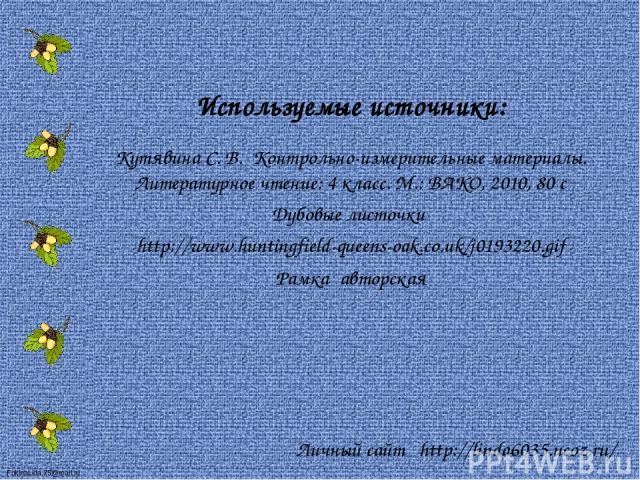 Используемые источники: Кутявина С. В. Контрольно-измерительные материалы. Литературное чтение: 4 класс. М.: ВАКО, 2010, 80 с Дубовые листочки http://www.huntingfield-queens-oak.co.uk/j0193220.gif Рамка авторская Личный сайт http://linda6035.ucoz.ru…