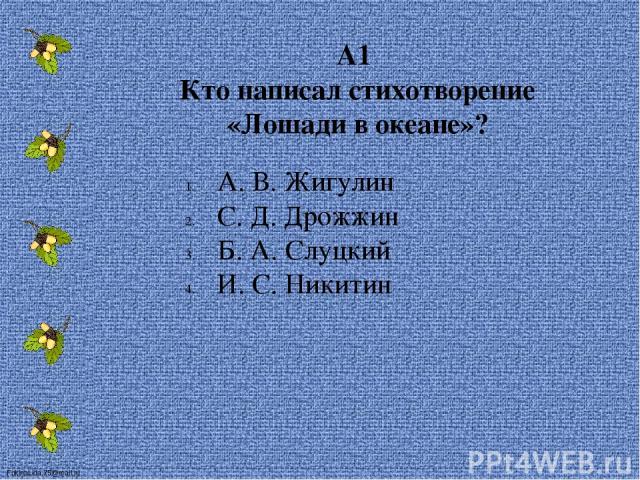 А1 Кто написал стихотворение «Лошади в океане»? А. В. Жигулин С. Д. Дрожжин Б. А. Слуцкий И. С. Никитин FokinaLida.75@mail.ru