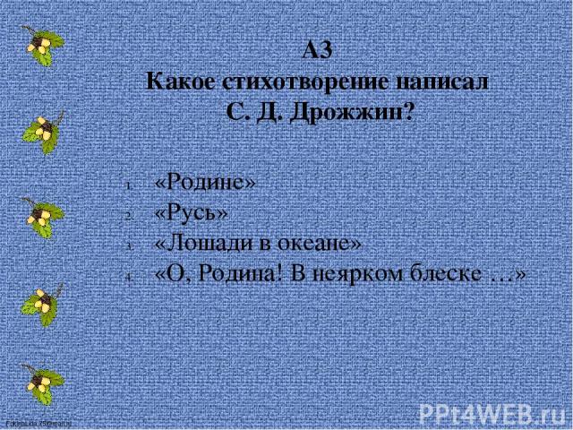 А3 Какое стихотворение написал С. Д. Дрожжин? «Родине» «Русь» «Лошади в океане» «О, Родина! В неярком блеске …» FokinaLida.75@mail.ru