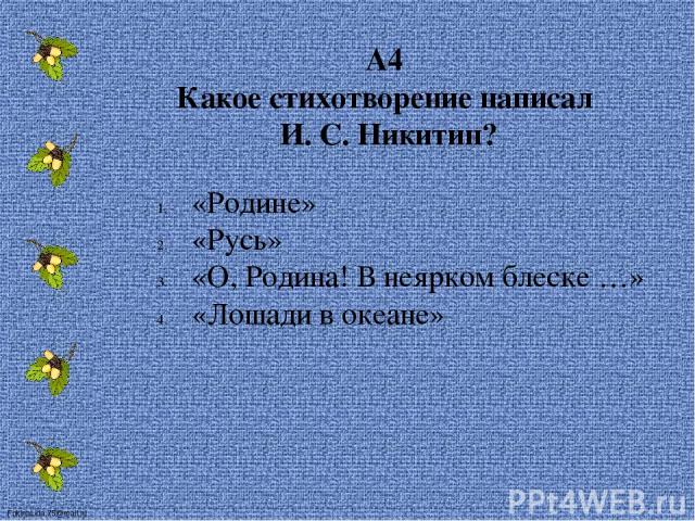 А4 Какое стихотворение написал И. С. Никитин? «Родине» «Русь» «О, Родина! В неярком блеске …» «Лошади в океане» FokinaLida.75@mail.ru