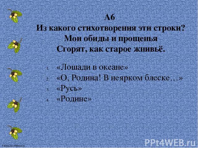 А6 Из какого стихотворения эти строки? Мои обиды и прощенья Сгорят, как старое жнивьё. «Лошади в океане» «О, Родина! В неярком блеске…» «Русь» «Родине» FokinaLida.75@mail.ru