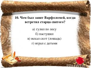 10. Чем был занят Варфоломей, когда встретил старца святого? а) гулял по лесу б)