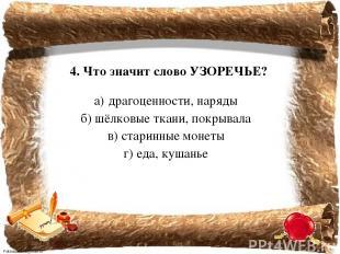 4. Что значит слово УЗОРЕЧЬЕ? а) драгоценности, наряды б) шёлковые ткани, покрыв