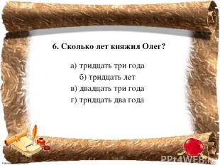6. Сколько лет княжил Олег? а) тридцать три года б) тридцать лет в) двадцать три