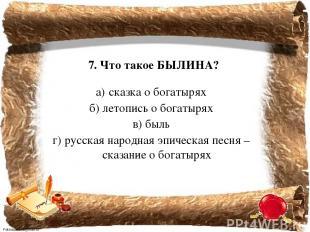 7. Что такое БЫЛИНА? а) сказка о богатырях б) летопись о богатырях в) быль г) ру