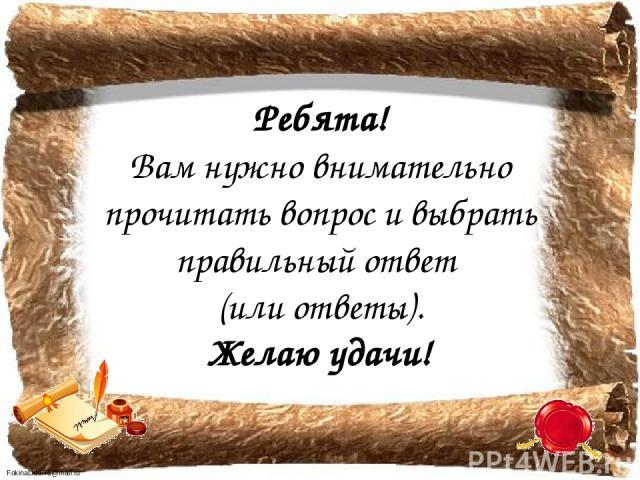 Ребята! Вам нужно внимательно прочитать вопрос и выбрать правильный ответ (или ответы). Желаю удачи! FokinaLida.75@mail.ru