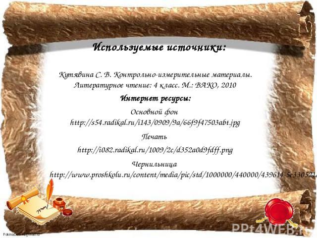 Используемые источники: Кутявина С. В. Контрольно-измерительные материалы. Литературное чтение: 4 класс. М.: ВАКО, 2010 Интернет ресурсы: Основной фон http://s54.radikal.ru/i143/0909/9a/66f9f47503abt.jpg Печать http://i082.radikal.ru/1009/2c/d352a0d…
