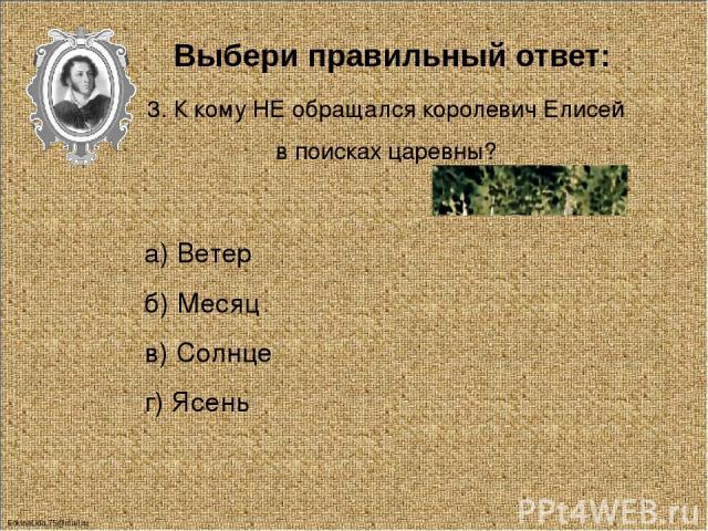 Выбери правильный ответ: 4. Кто помог Елисею Найти невесту? а) Ветер б) Месяц в) Солнце г) Звёзды FokinaLida.75@mail.ru