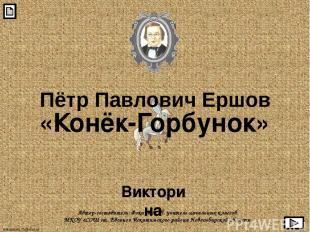Пётр Павлович Ершов «Конёк-Горбунок» Викторина Автор-составитель: Фокина Л. П. у
