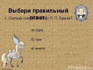 Выбери правильный ответ: 1. Сколько сказок написал П. П. Ершов? а) одну б) три в