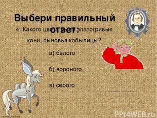 Выбери правильный ответ: 4. Какого цвета были златогривые кони, сыновья кобылицы