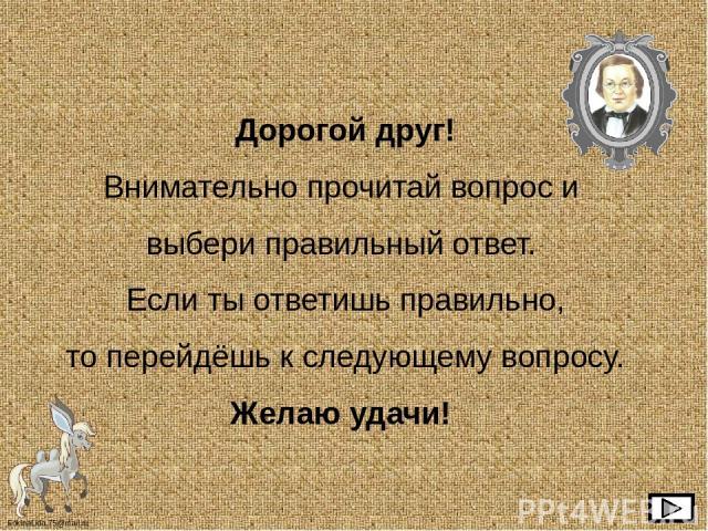 Дорогой друг! Внимательно прочитай вопрос и выбери правильный ответ. Если ты ответишь правильно, то перейдёшь к следующему вопросу. Желаю удачи! FokinaLida.75@mail.ru