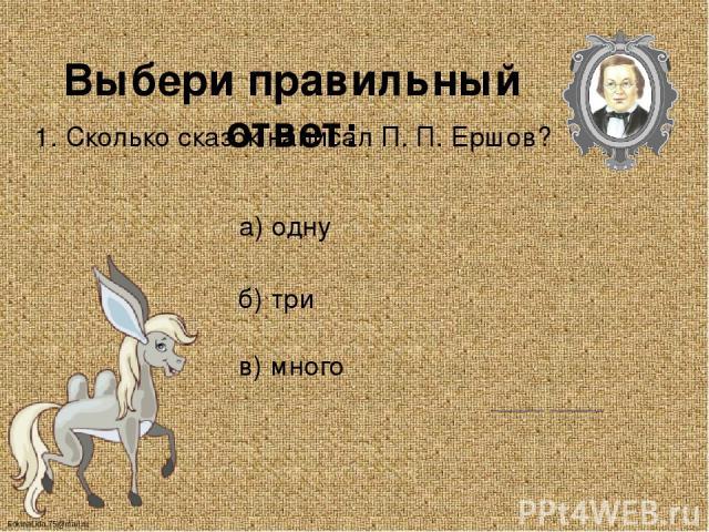 Выбери правильный ответ: 1. Сколько сказок написал П. П. Ершов? а) одну б) три в) много FokinaLida.75@mail.ru