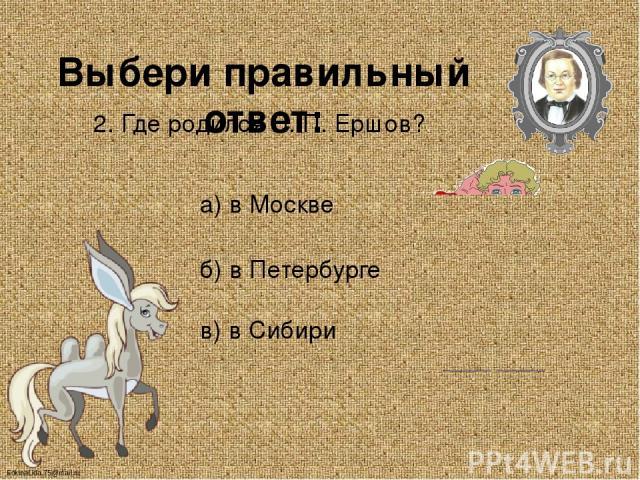 Выбери правильный ответ: 2. Где родился П. П. Ершов? а) в Москве б) в Петербурге в) в Сибири FokinaLida.75@mail.ru