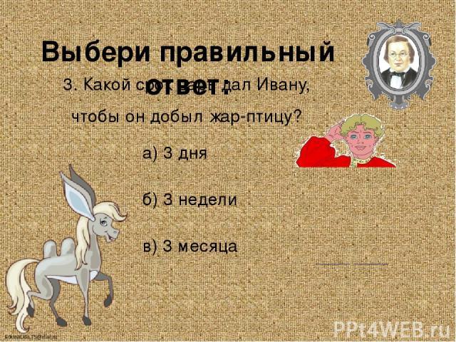 Выбери правильный ответ: 3. Какой срок царь дал Ивану, чтобы он добыл жар-птицу? а) 3 дня б) 3 недели в) 3 месяца FokinaLida.75@mail.ru
