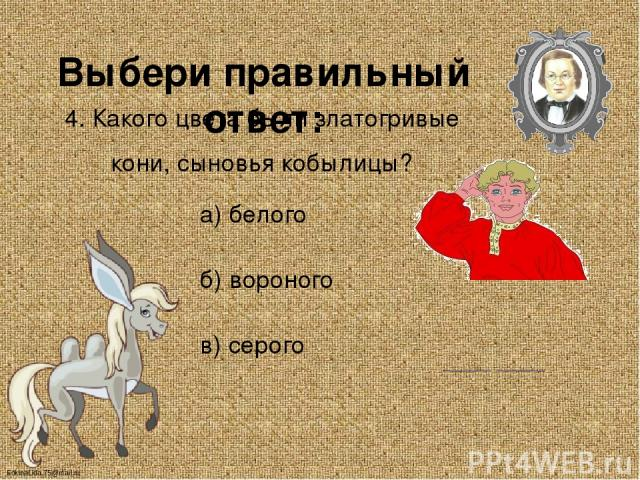 Выбери правильный ответ: 4. Какого цвета были златогривые кони, сыновья кобылицы? а) белого б) вороного в) серого FokinaLida.75@mail.ru