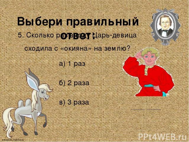 Выбери правильный ответ: 5. Сколько раз в году Царь-девица сходила с «окияна» на землю? а) 1 раз б) 2 раза в) 3 раза FokinaLida.75@mail.ru