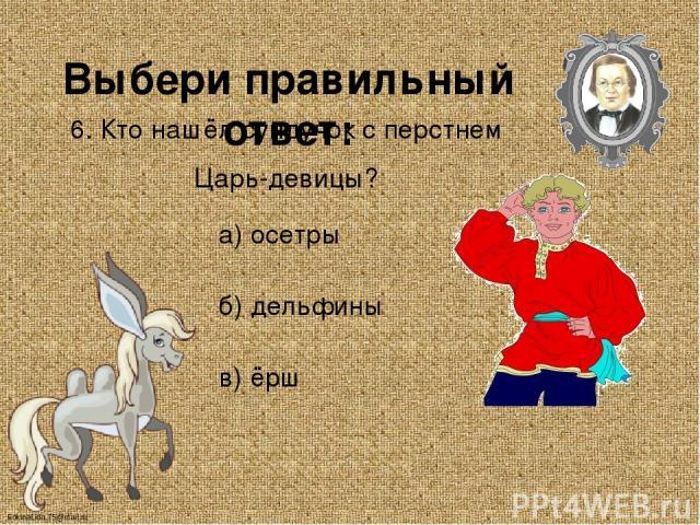 Выбери правильный ответ: 6. Кто нашёл сундучок с перстнем Царь-девицы? а) осетры б) дельфины в) ёрш FokinaLida.75@mail.ru