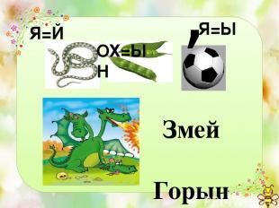 Змей Горыныч Я=Й ОХ=ЫН Я=Ы ,